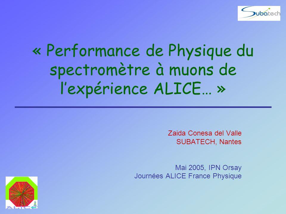 « Performance de Physique du spectromètre à muons de lexpérience ALICE… » Zaida Conesa del Valle SUBATECH, Nantes Mai 2005, IPN Orsay Journées ALICE F