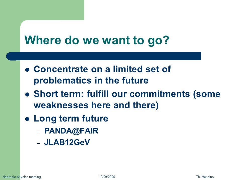 Where do we want to go? Concentrate on a limited set of problematics in the future Short term: fulfill our commitments (some weaknesses here and there
