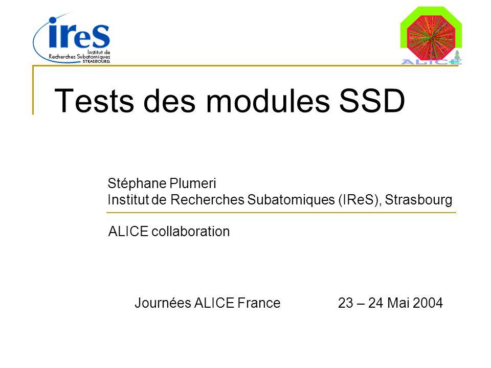 Tests des modules SSD Stéphane Plumeri Institut de Recherches Subatomiques (IReS), Strasbourg ALICE collaboration Journées ALICE France 23 – 24 Mai 2004