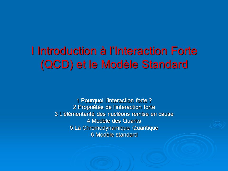 I Introduction à lInteraction Forte (QCD) et le Modèle Standard 1 Pourquoi linteraction forte ? 2 Propriétés de linteraction forte 3 Lélémentarité des
