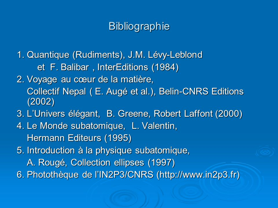 Bibliographie 1. Quantique (Rudiments), J.M. Lévy-Leblond et F. Balibar, InterEditions (1984) et F. Balibar, InterEditions (1984) 2. Voyage au cœur de
