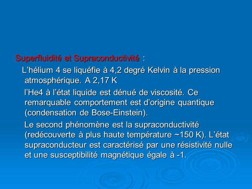 Superfluidité et Supraconductivité : Lhélium 4 se liquéfie à 4,2 degré Kelvin à la pression atmosphérique. A 2,17 K Lhélium 4 se liquéfie à 4,2 degré