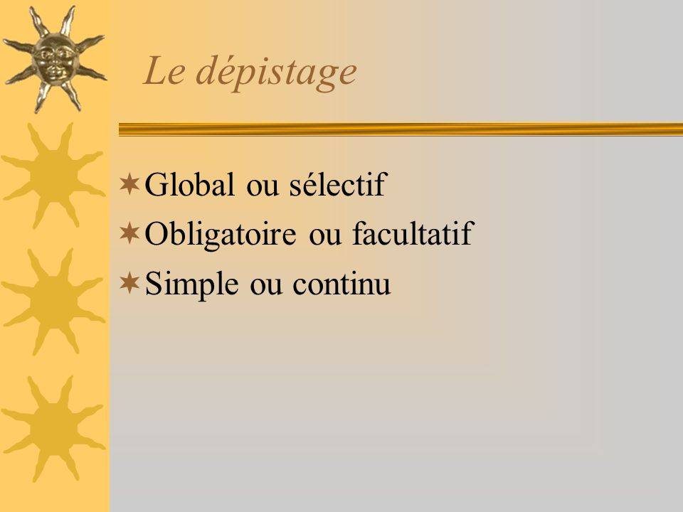 Le dépistage Global ou sélectif Obligatoire ou facultatif Simple ou continu