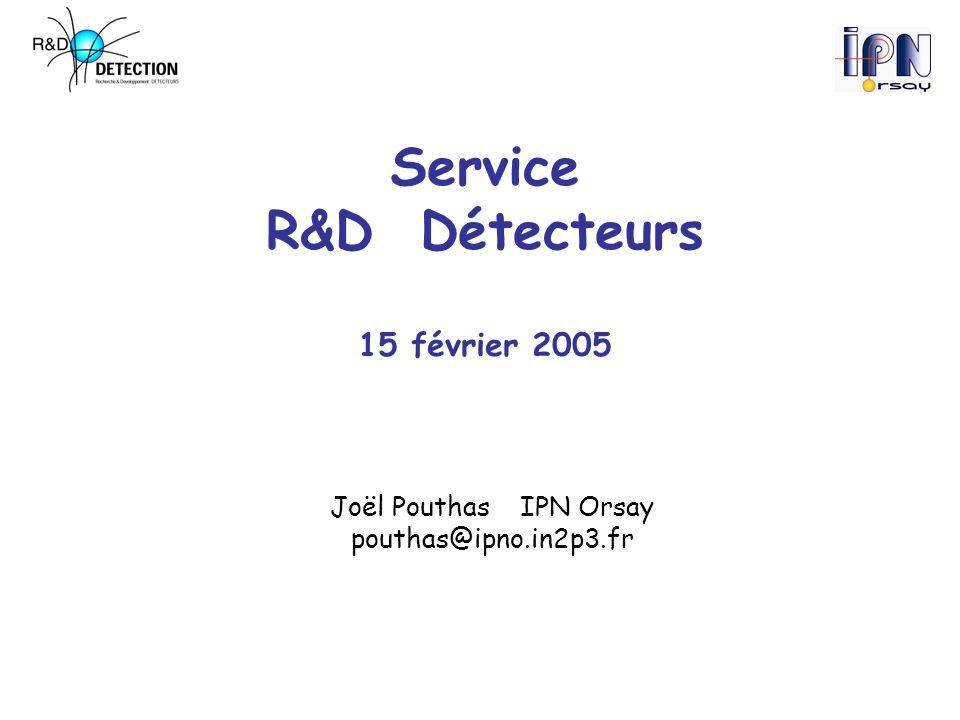 Service R&D Détecteurs 15 février 2005 Joël PouthasIPN Orsay pouthas@ipno.in2p3.fr