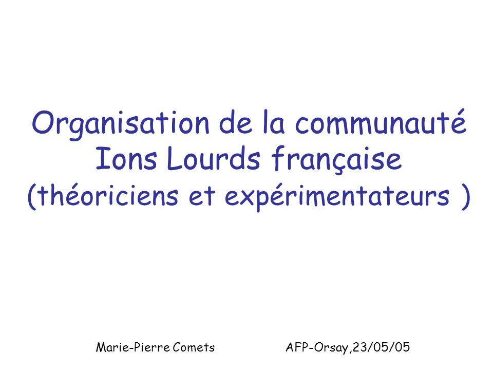 Organisation de la communauté Ions Lourds française (théoriciens et expérimentateurs ) Marie-Pierre Comets AFP-Orsay,23/05/05