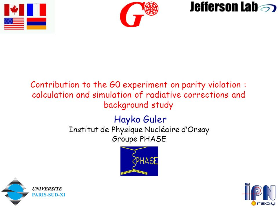 Contribution to the G0 experiment on parity violation : calculation and simulation of radiative corrections and background study Hayko Guler Institut de Physique Nucléaire dOrsay Groupe PHASE