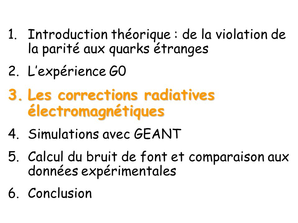 1.Introduction théorique : de la violation de la parité aux quarks étranges 2.Lexpérience G0 3.Les corrections radiatives électromagnétiques 4.Simulations avec GEANT 5.Calcul du bruit de font et comparaison aux données expérimentales 6.Conclusion