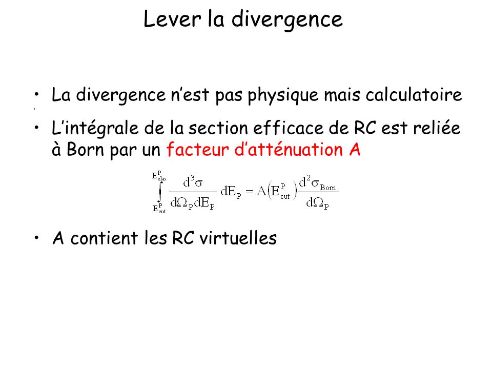 Lever la divergence La divergence nest pas physique mais calculatoire Lintégrale de la section efficace de RC est reliée à Born par un facteur datténu