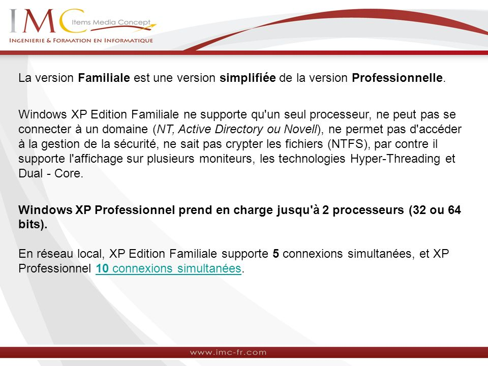 La version Familiale est une version simplifiée de la version Professionnelle. Windows XP Edition Familiale ne supporte qu'un seul processeur, ne peut