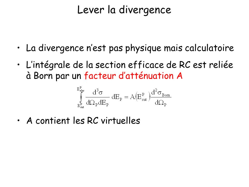 Lever la divergence La divergence nest pas physique mais calculatoire Lintégrale de la section efficace de RC est reliée à Born par un facteur datténuation A A contient les RC virtuelles