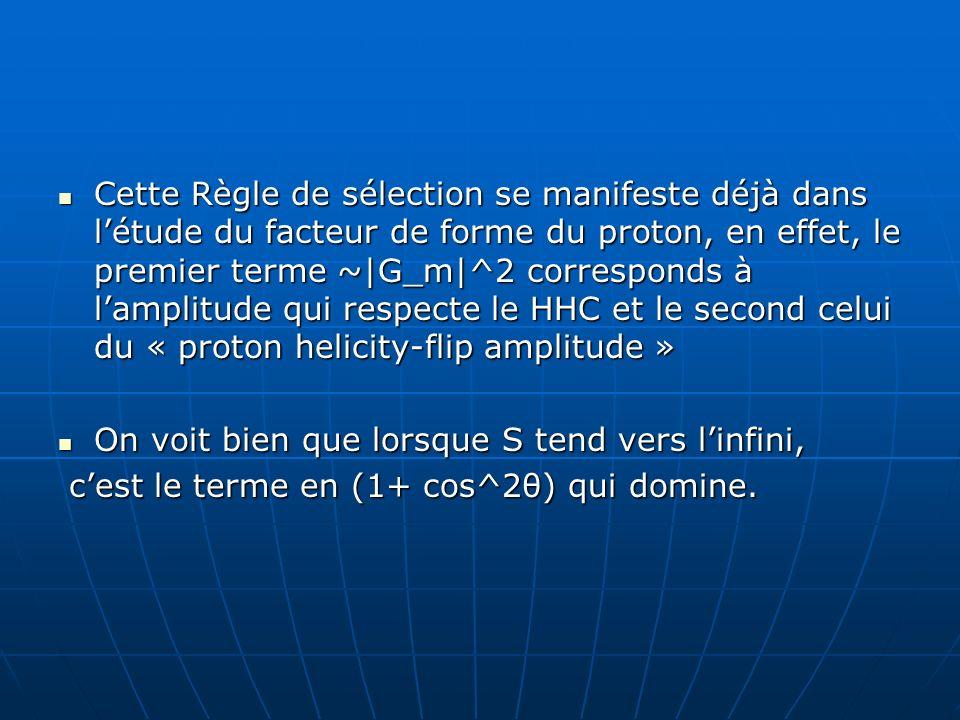 Cette Règle de sélection se manifeste déjà dans létude du facteur de forme du proton, en effet, le premier terme ~|G_m|^2 corresponds à lamplitude qui respecte le HHC et le second celui du « proton helicity-flip amplitude » Cette Règle de sélection se manifeste déjà dans létude du facteur de forme du proton, en effet, le premier terme ~|G_m|^2 corresponds à lamplitude qui respecte le HHC et le second celui du « proton helicity-flip amplitude » On voit bien que lorsque S tend vers linfini, On voit bien que lorsque S tend vers linfini, cest le terme en (1+ cos^2θ) qui domine.