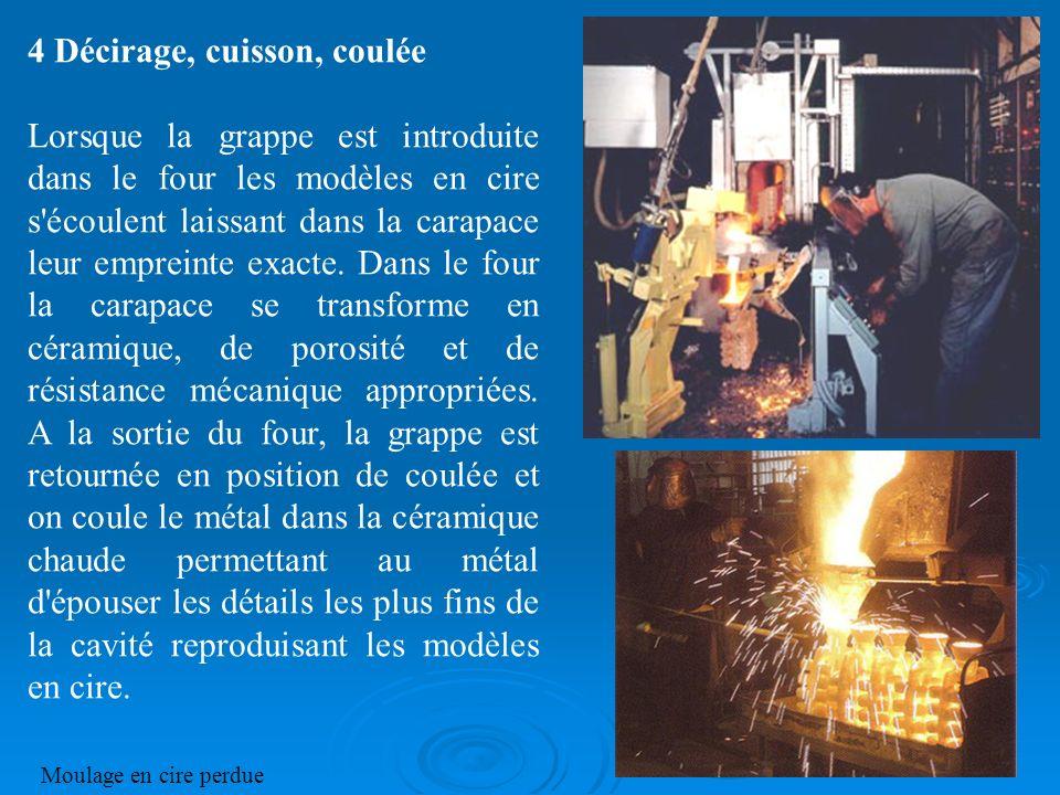 4 Décirage, cuisson, coulée Lorsque la grappe est introduite dans le four les modèles en cire s'écoulent laissant dans la carapace leur empreinte exac