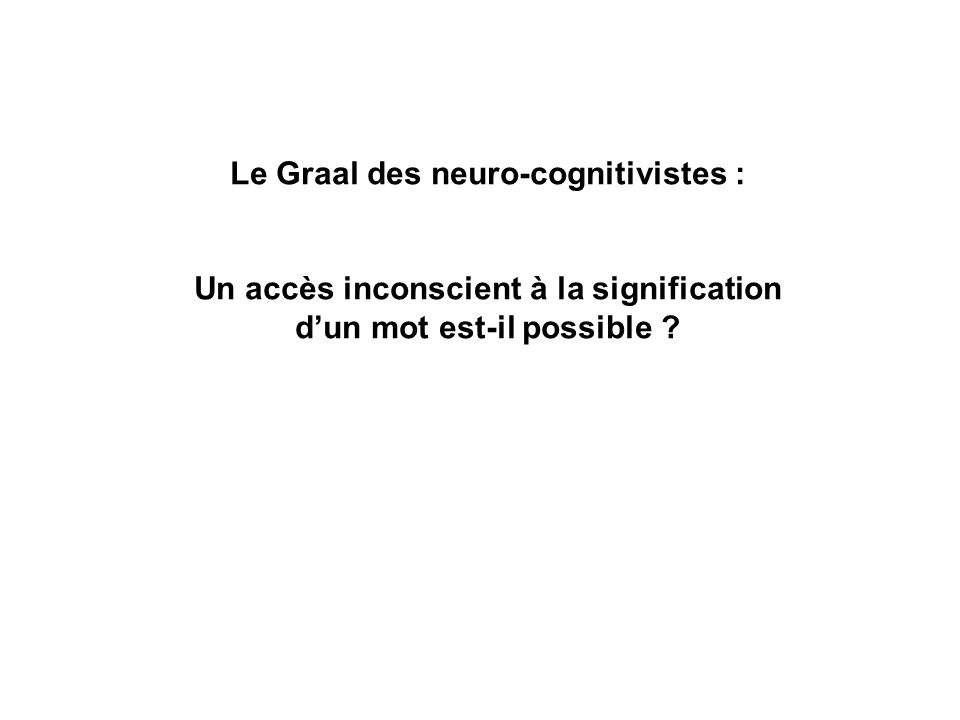 Le Graal des neuro-cognitivistes : Un accès inconscient à la signification dun mot est-il possible ?