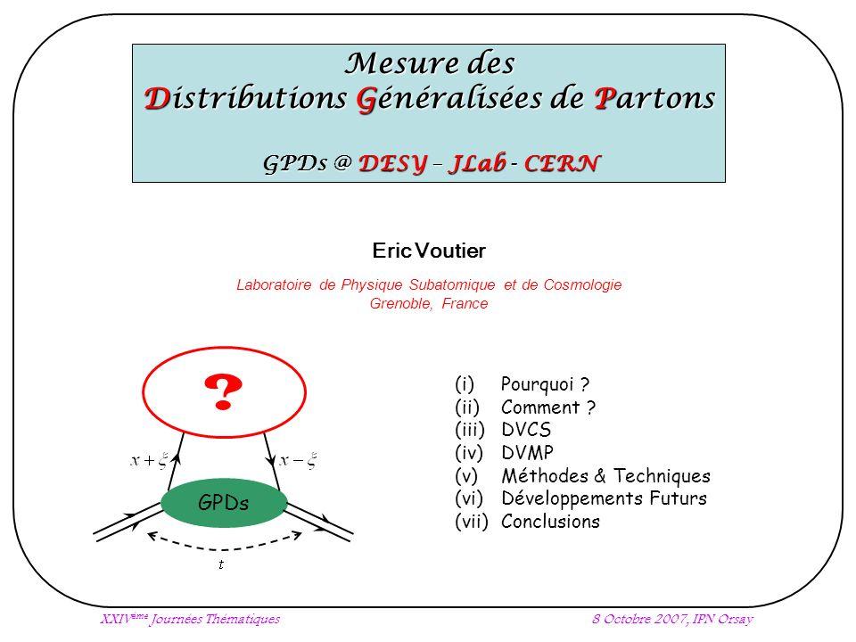 XXIV ème Journées Thématiques8 Octobre 2007, IPN Orsay Mesure des Distributions Généralisées de Partons GPDs @ DESY – JLab - CERN (i) Pourquoi .