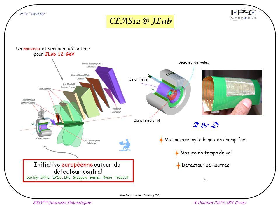 CLAS12 @ JLab Eric Voutier Développements Futurs (II) XXIV ème Journées Thématiques8 Octobre 2007, IPN Orsay Un nouveau et similaire détecteur pour JLab 12 GeV Initiative européenne autour du détecteur central Saclay, IPNO, LPSC, LPC, Glasgow, Gènes, Rome, Frascati Détecteur de neutres Mesure de temps de vol Micromegas cylindrique en champ fort R & D … Détecteur de vertex Scintillateurs ToF Calorimètre