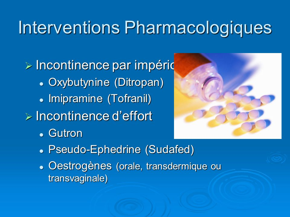Interventions Pharmacologiques Incontinence par impériosité Incontinence par impériosité Oxybutynine (Ditropan) Oxybutynine (Ditropan) Imipramine (Tof