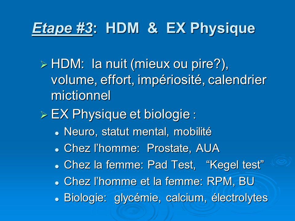 Etape #3: HDM & EX Physique HDM: la nuit (mieux ou pire?), volume, effort, impériosité, calendrier mictionnel HDM: la nuit (mieux ou pire?), volume, effort, impériosité, calendrier mictionnel EX Physique et biologie : EX Physique et biologie : Neuro, statut mental, mobilité Neuro, statut mental, mobilité Chez lhomme: Prostate, AUA Chez lhomme: Prostate, AUA Chez la femme: Pad Test, Kegel test Chez la femme: Pad Test, Kegel test Chez lhomme et la femme: RPM, BU Chez lhomme et la femme: RPM, BU Biologie: glycémie, calcium, électrolytes Biologie: glycémie, calcium, électrolytes