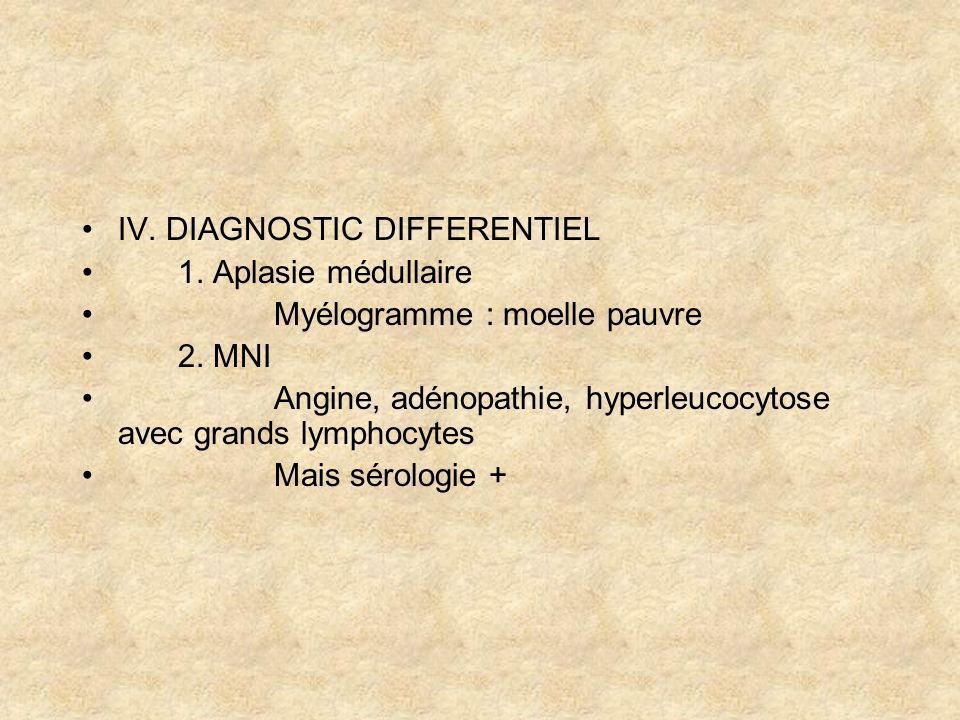 IV. DIAGNOSTIC DIFFERENTIEL 1. Aplasie médullaire Myélogramme : moelle pauvre 2. MNI Angine, adénopathie, hyperleucocytose avec grands lymphocytes Mai