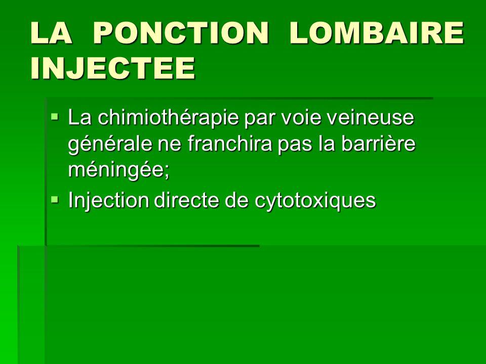 LA PONCTION LOMBAIRE INJECTEE La chimiothérapie par voie veineuse générale ne franchira pas la barrière méningée; La chimiothérapie par voie veineuse