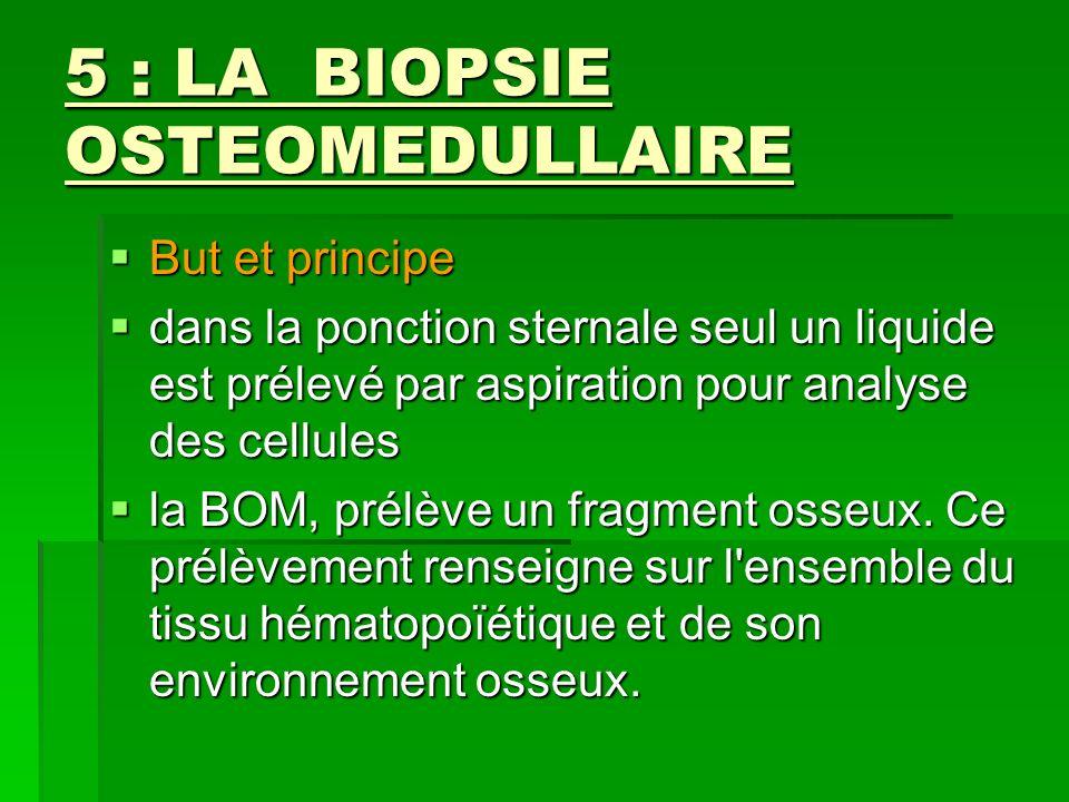 5 : LA BIOPSIE OSTEOMEDULLAIRE But et principe But et principe dans la ponction sternale seul un liquide est prélevé par aspiration pour analyse des c