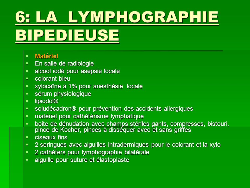 6: LA LYMPHOGRAPHIE BIPEDIEUSE Matériel Matériel En salle de radiologie En salle de radiologie alcool iodé pour asepsie locale alcool iodé pour asepsi