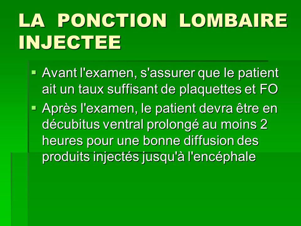 LA PONCTION LOMBAIRE INJECTEE Avant l'examen, s'assurer que le patient ait un taux suffisant de plaquettes et FO Avant l'examen, s'assurer que le pati