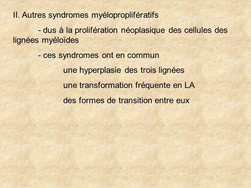II. Autres syndromes myéloproplifératifs - dus à la prolifération néoplasique des cellules des lignées myéloïdes - ces syndromes ont en commun une hyp