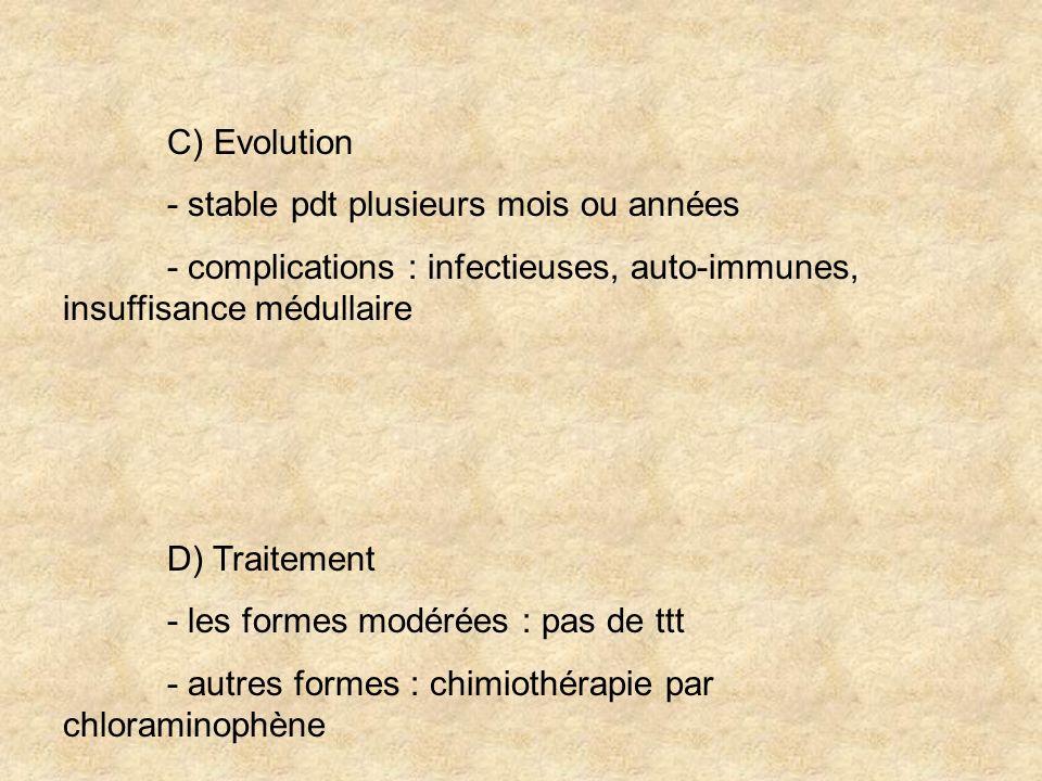 C) Evolution - stable pdt plusieurs mois ou années - complications : infectieuses, auto-immunes, insuffisance médullaire D) Traitement - les formes mo