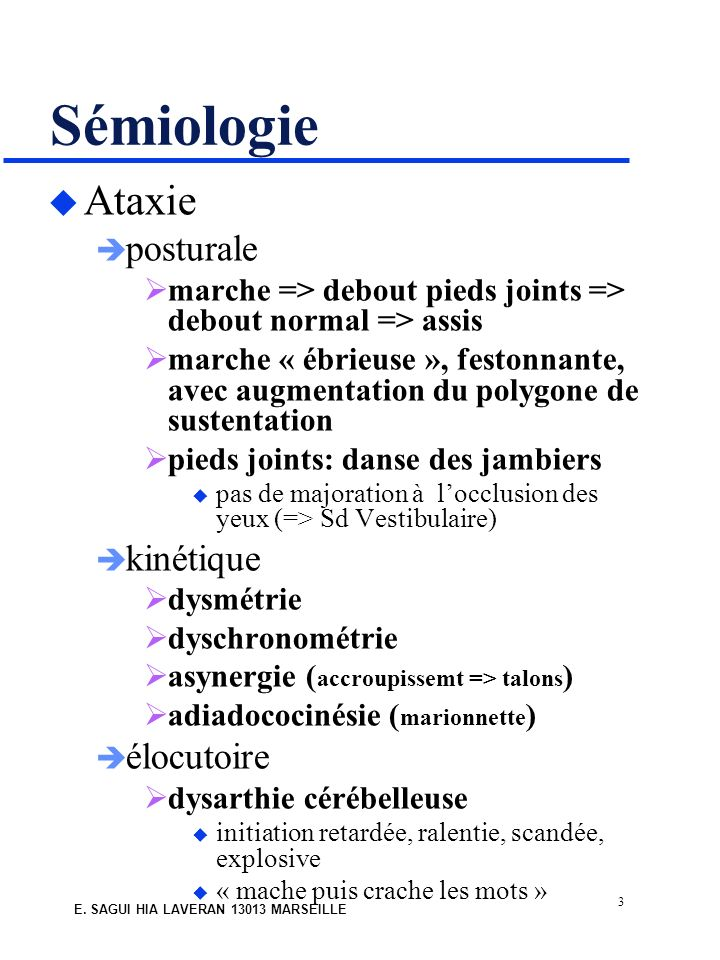 3 E. SAGUI HIA LAVERAN 13013 MARSEILLE Sémiologie u Ataxie posturale marche => debout pieds joints => debout normal => assis marche « ébrieuse », fest