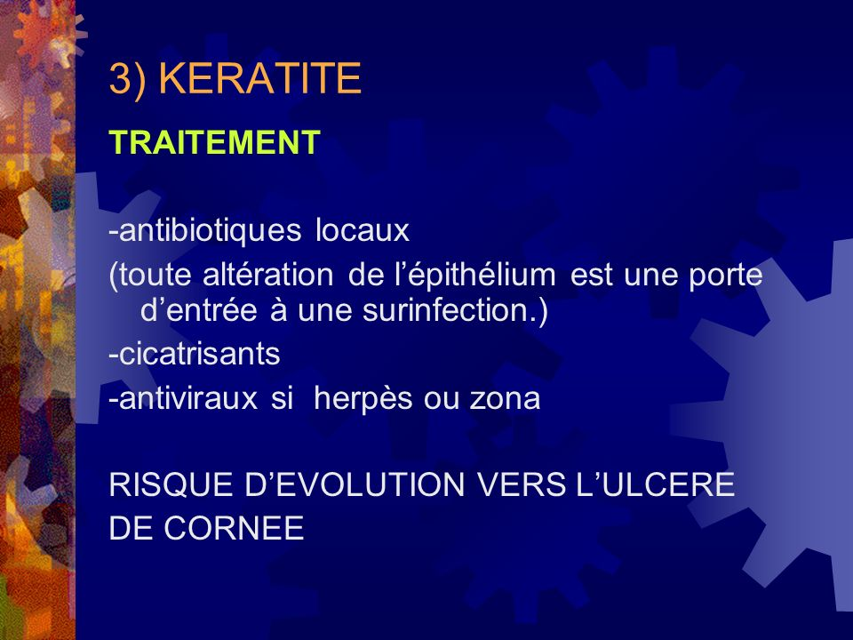 3) KERATITE TRAITEMENT -antibiotiques locaux (toute altération de lépithélium est une porte dentrée à une surinfection.) -cicatrisants -antiviraux si
