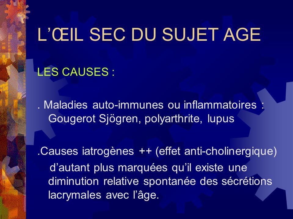 LŒIL SEC DU SUJET AGE LES CAUSES :. Maladies auto-immunes ou inflammatoires : Gougerot Sjögren, polyarthrite, lupus.Causes iatrogènes ++ (effet anti-c