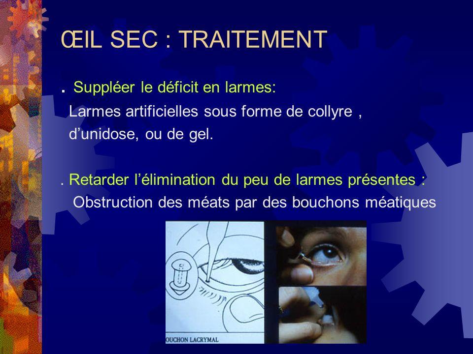 ŒIL SEC : TRAITEMENT. Suppléer le déficit en larmes: Larmes artificielles sous forme de collyre, dunidose, ou de gel.. Retarder lélimination du peu de