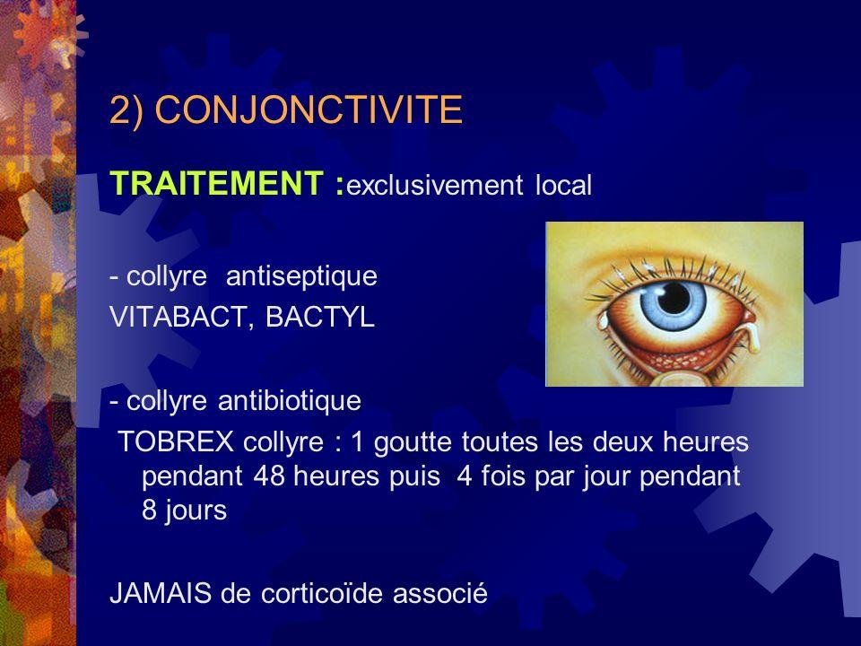 2) CONJONCTIVITE TRAITEMENT : exclusivement local - collyre antiseptique VITABACT, BACTYL - collyre antibiotique TOBREX collyre : 1 goutte toutes les