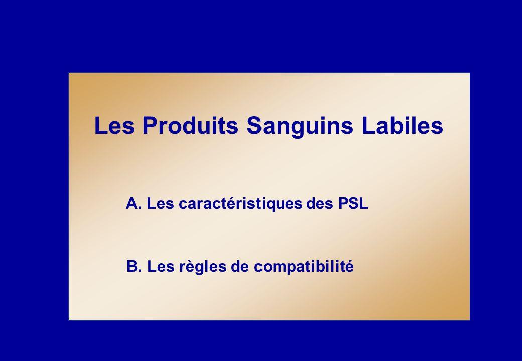 Les Produits Sanguins Labiles A. Les caractéristiques des PSL B. Les règles de compatibilité