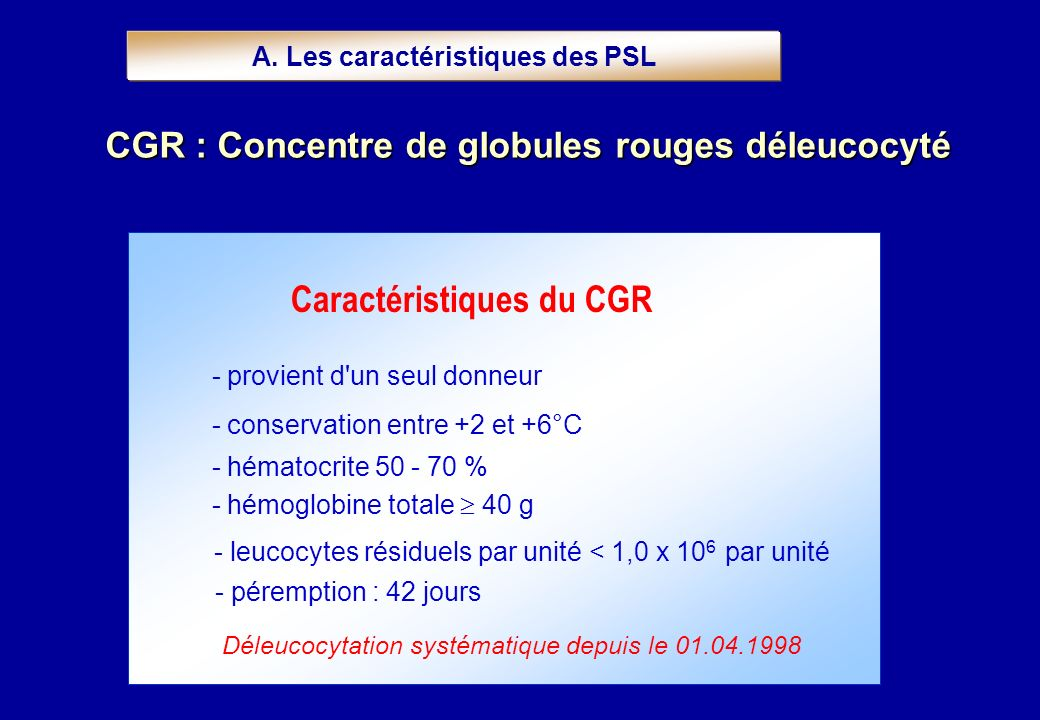 Caractéristiques du CGR - provient d'un seul donneur - conservation entre +2 et +6°C - hématocrite 50 - 70 % - hémoglobine totale 40 g - leucocytes ré