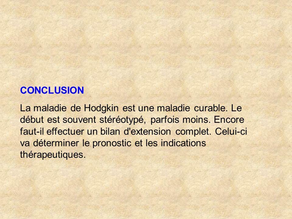 CONCLUSION La maladie de Hodgkin est une maladie curable. Le début est souvent stéréotypé, parfois moins. Encore faut-il effectuer un bilan d'extensio