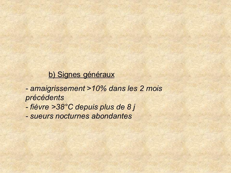 b) Signes généraux - amaigrissement >10% dans les 2 mois précédents - fièvre >38°C depuis plus de 8 j - sueurs nocturnes abondantes