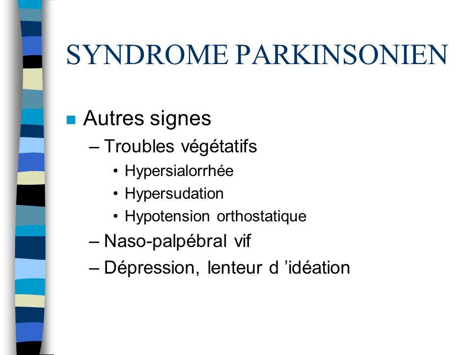 SYNDROME PARKINSONIEN n Autres signes –Troubles végétatifs Hypersialorrhée Hypersudation Hypotension orthostatique –Naso-palpébral vif –Dépression, lenteur d idéation