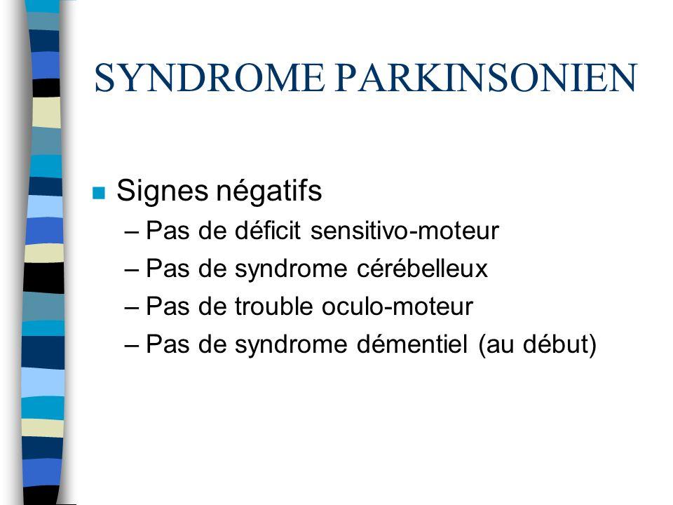 SYNDROME PARKINSONIEN n Signes négatifs –Pas de déficit sensitivo-moteur –Pas de syndrome cérébelleux –Pas de trouble oculo-moteur –Pas de syndrome démentiel (au début)