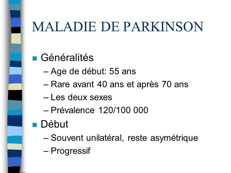 MALADIE DE PARKINSON n Généralités –Age de début: 55 ans –Rare avant 40 ans et après 70 ans –Les deux sexes –Prévalence 120/100 000 n Début –Souvent unilatéral, reste asymétrique –Progressif
