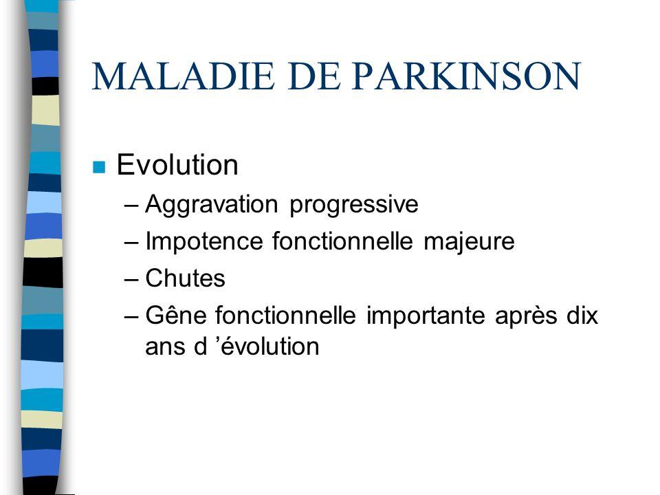 MALADIE DE PARKINSON n Evolution –Aggravation progressive –Impotence fonctionnelle majeure –Chutes –Gêne fonctionnelle importante après dix ans d évolution
