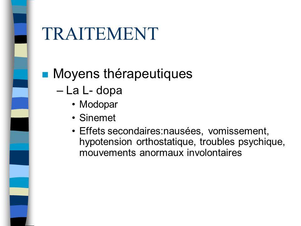 TRAITEMENT n Moyens thérapeutiques –La L- dopa Modopar Sinemet Effets secondaires:nausées, vomissement, hypotension orthostatique, troubles psychique, mouvements anormaux involontaires