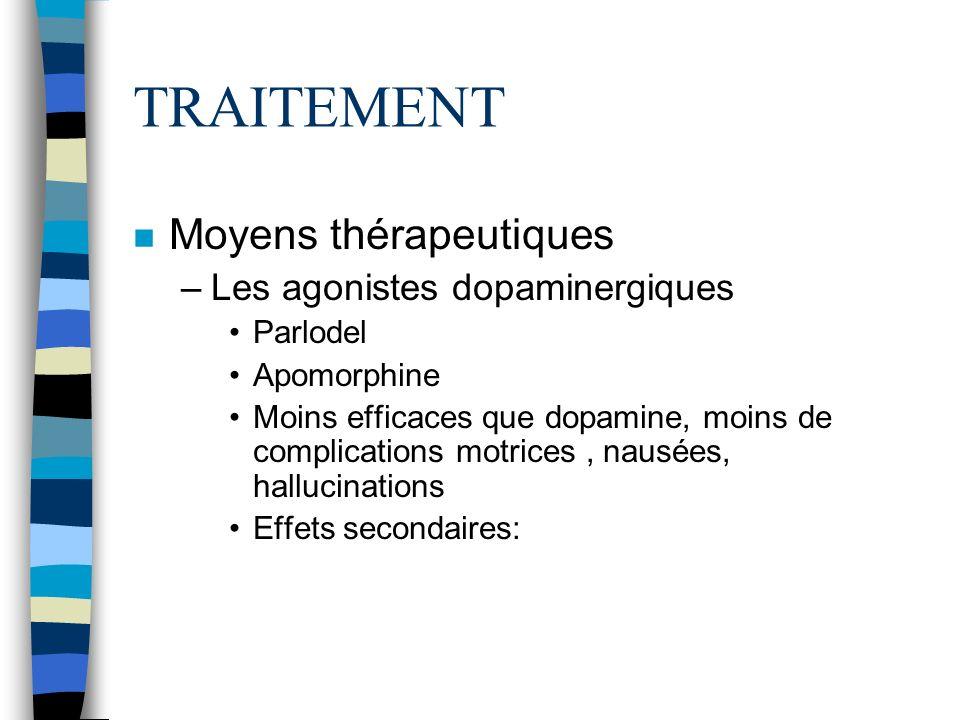 TRAITEMENT n Moyens thérapeutiques –Les agonistes dopaminergiques Parlodel Apomorphine Moins efficaces que dopamine, moins de complications motrices, nausées, hallucinations Effets secondaires:
