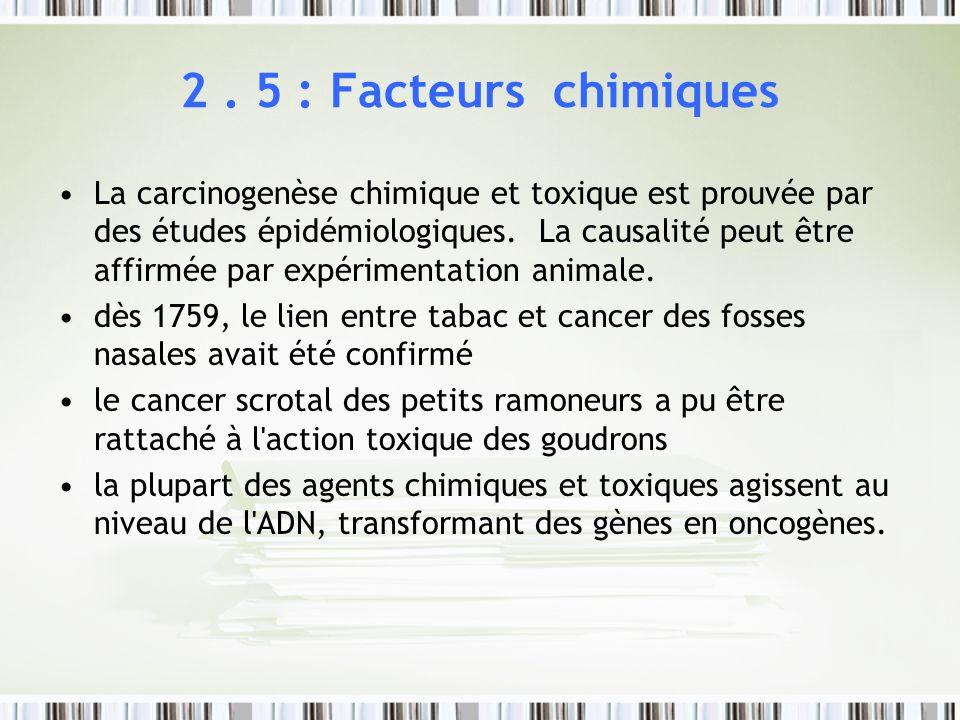 2. 5 : Facteurs chimiques La carcinogenèse chimique et toxique est prouvée par des études épidémiologiques. La causalité peut être affirmée par expéri