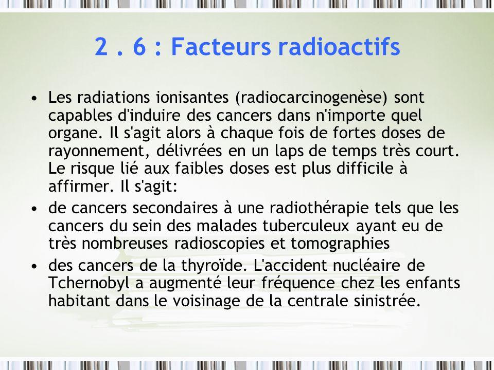 2. 6 : Facteurs radioactifs Les radiations ionisantes (radiocarcinogenèse) sont capables d'induire des cancers dans n'importe quel organe. Il s'agit a