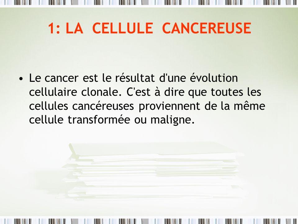 1: LA CELLULE CANCEREUSE Le cancer est le résultat d'une évolution cellulaire clonale. C'est à dire que toutes les cellules cancéreuses proviennent de