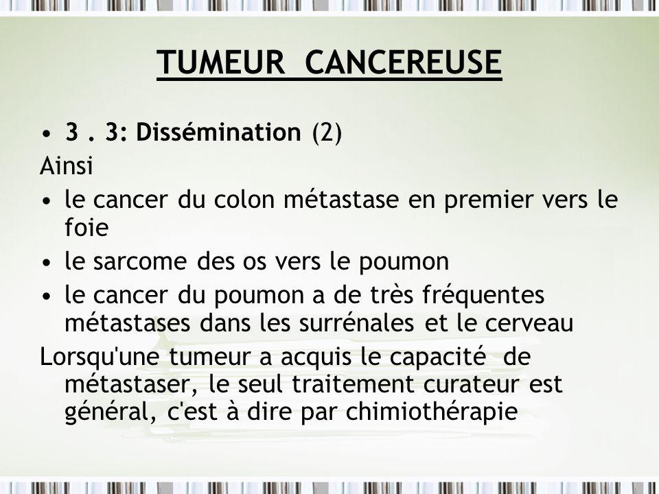 TUMEUR CANCEREUSE 3. 3: Dissémination (2) Ainsi le cancer du colon métastase en premier vers le foie le sarcome des os vers le poumon le cancer du pou