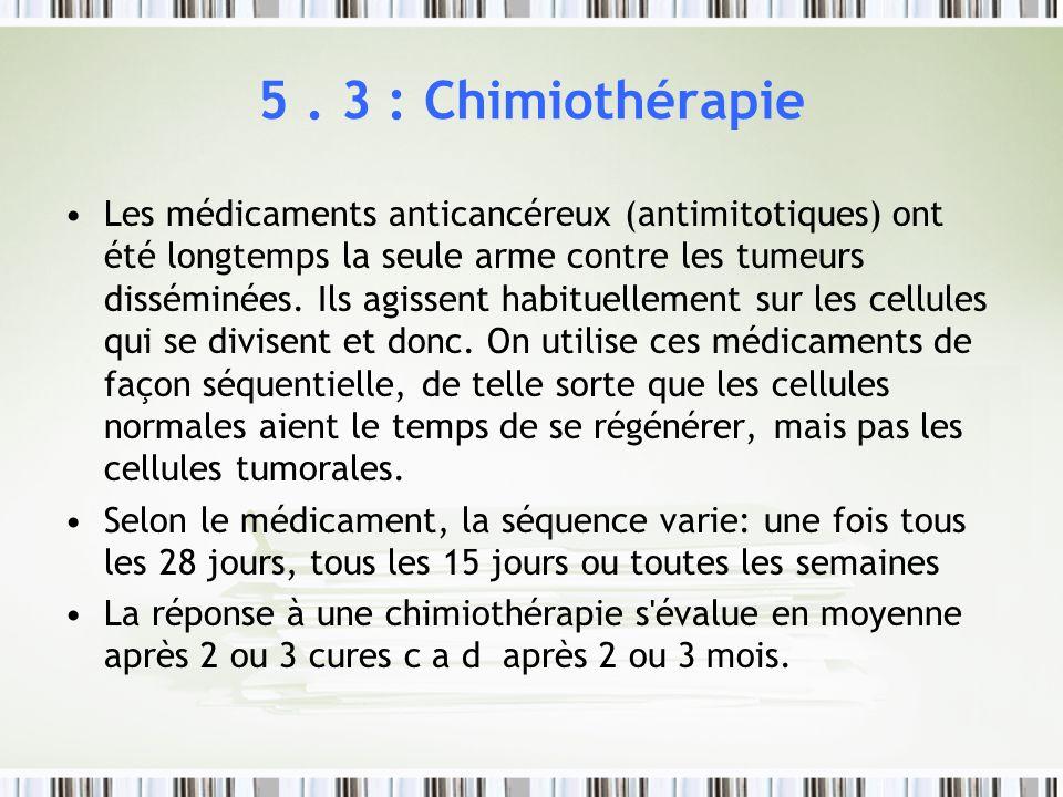 5. 3 : Chimiothérapie Les médicaments anticancéreux (antimitotiques) ont été longtemps la seule arme contre les tumeurs disséminées. Ils agissent habi
