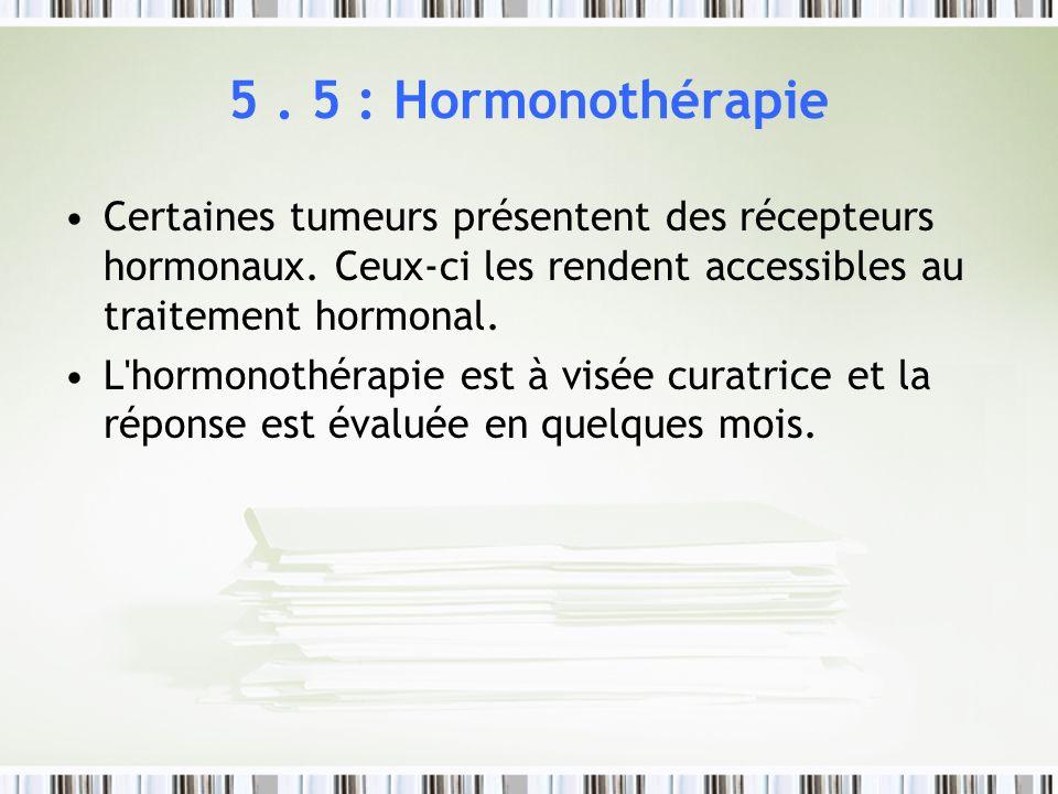 5. 5 : Hormonothérapie Certaines tumeurs présentent des récepteurs hormonaux. Ceux-ci les rendent accessibles au traitement hormonal. L'hormonothérapi