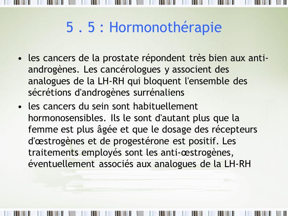 5. 5 : Hormonothérapie les cancers de la prostate répondent très bien aux anti- androgènes. Les cancérologues y associent des analogues de la LH-RH qu